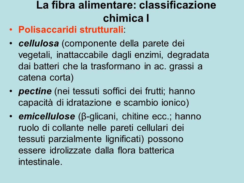 La fibra alimentare: classificazione chimica I Polisaccaridi strutturali: cellulosa (componente della parete dei vegetali, inattaccabile dagli enzimi, degradata dai batteri che la trasformano in ac.