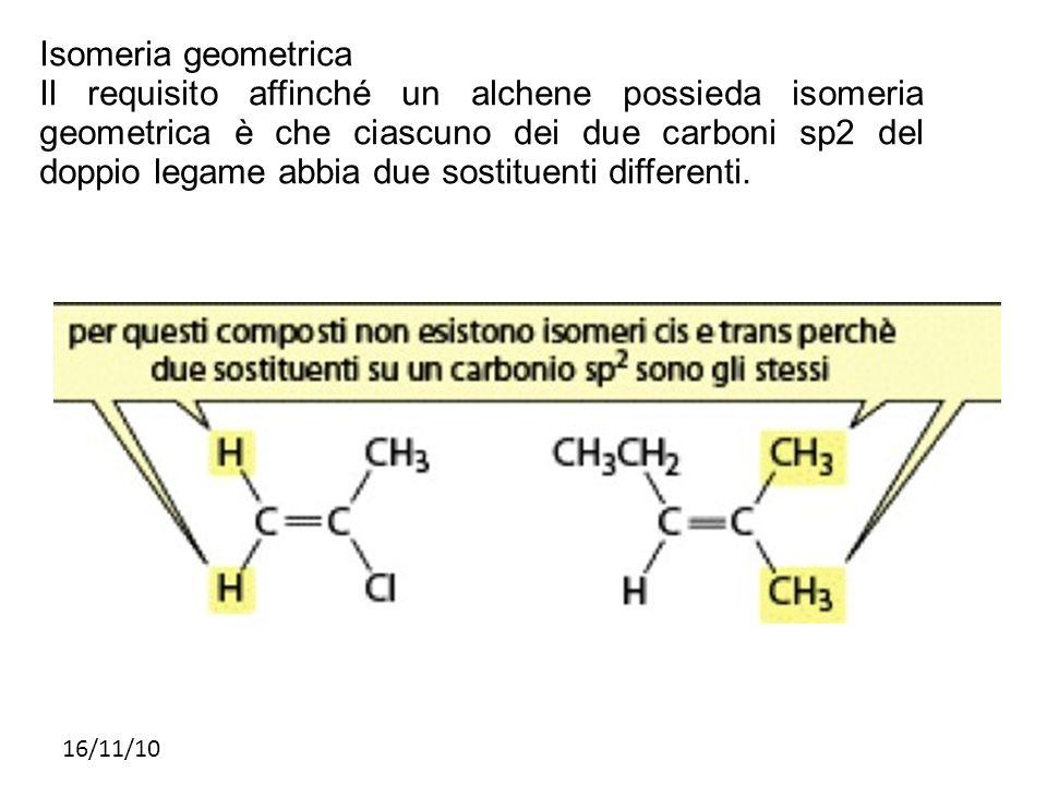 16/11/10 Isomeria geometrica Il requisito affinché un alchene possieda isomeria geometrica è che ciascuno dei due carboni sp2 del doppio legame abbia