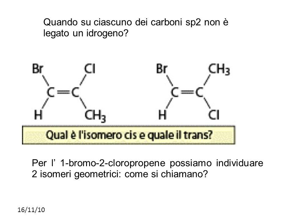 16/11/10 Quando su ciascuno dei carboni sp2 non è legato un idrogeno? Per l 1-bromo-2-cloropropene possiamo individuare 2 isomeri geometrici: come si