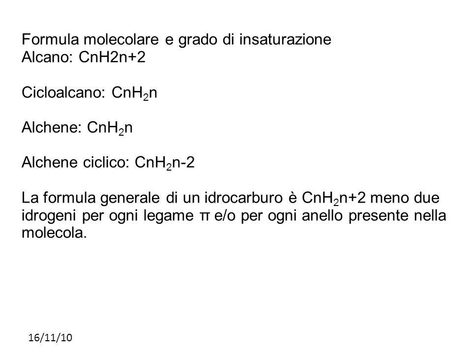 16/11/10 Formula molecolare e grado di insaturazione Alcano: CnH2n+2 Cicloalcano: CnH 2 n Alchene: CnH 2 n Alchene ciclico: CnH 2 n-2 La formula gener