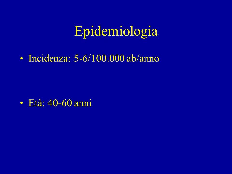 Epidemiologia Incidenza: 5-6/100.000 ab/anno Età: 40-60 anni