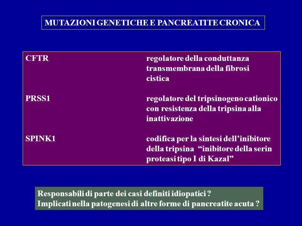 MUTAZIONI GENETICHE E PANCREATITE CRONICA CFTRregolatore della conduttanza transmembrana della fibrosi cistica PRSS1regolatore del tripsinogeno cation