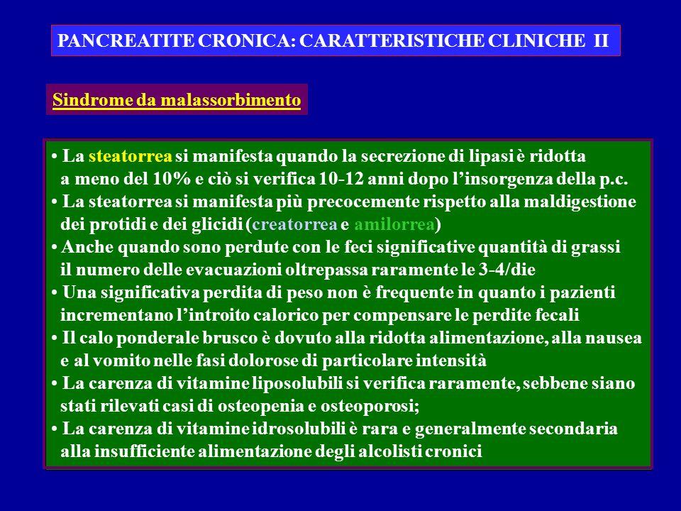 PANCREATITE CRONICA: CARATTERISTICHE CLINICHE II La steatorrea si manifesta quando la secrezione di lipasi è ridotta a meno del 10% e ciò si verifica