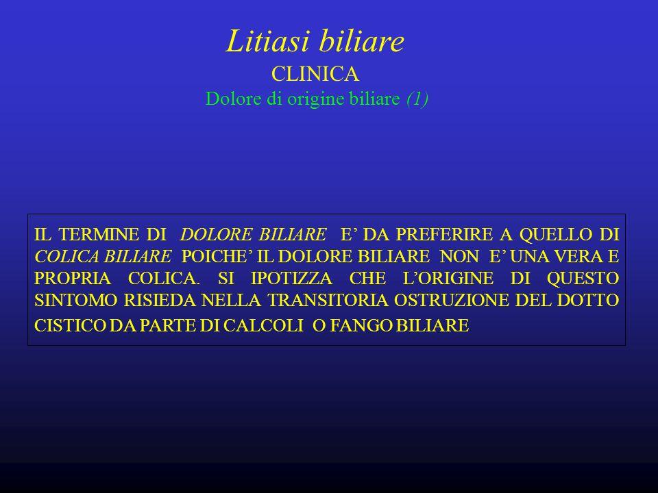 Litiasi biliare CLINICA Dolore di origine biliare (1) IL TERMINE DI DOLORE BILIARE E DA PREFERIRE A QUELLO DI COLICA BILIARE POICHE IL DOLORE BILIARE NON E UNA VERA E PROPRIA COLICA.