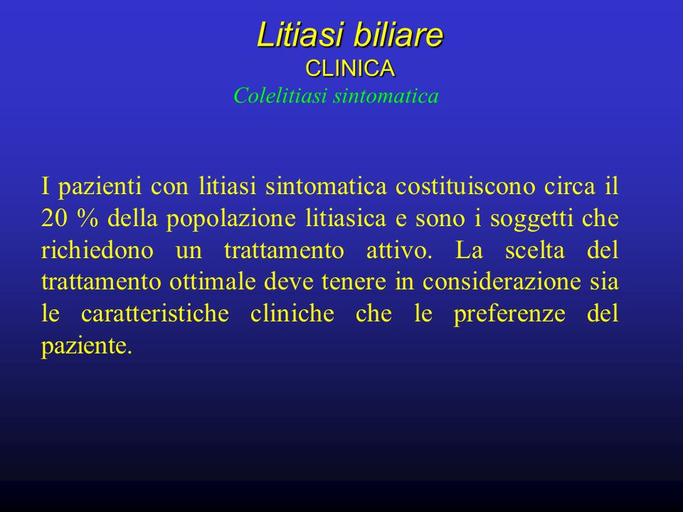 Litiasi biliare CLINICA Litiasi biliare CLINICA Colelitiasi sintomatica I pazienti con litiasi sintomatica costituiscono circa il 20 % della popolazione litiasica e sono i soggetti che richiedono un trattamento attivo.