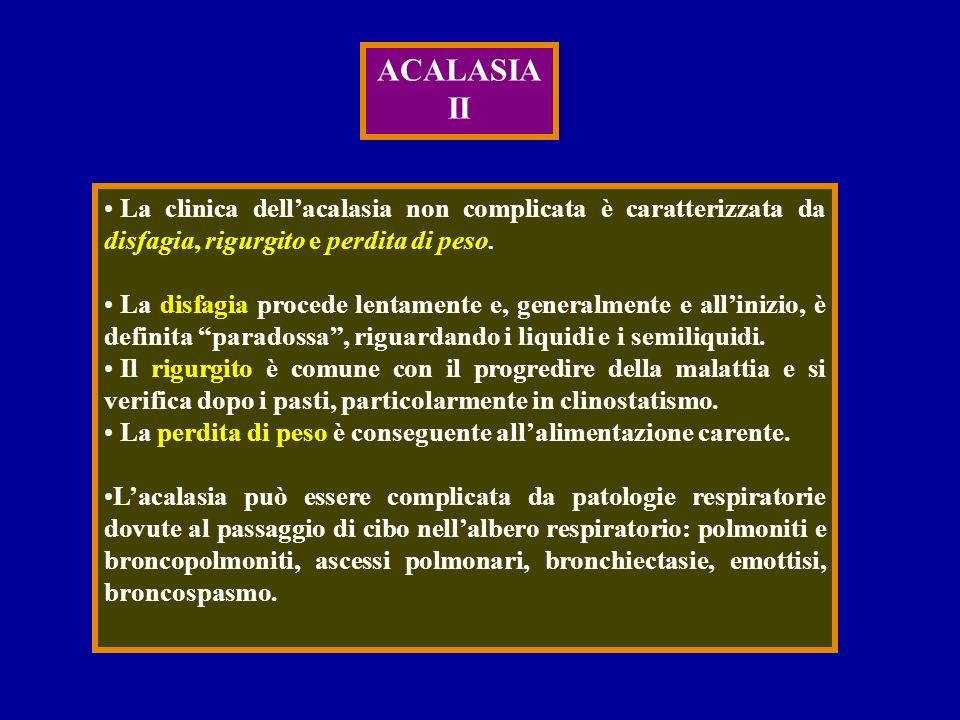 ACALASIA II La clinica dellacalasia non complicata è caratterizzata da disfagia, rigurgito e perdita di peso. La disfagia procede lentamente e, genera