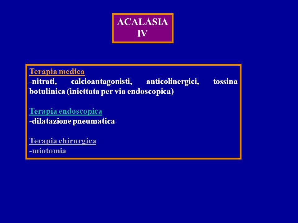 ACALASIA IV Terapia medica -nitrati, calcioantagonisti, anticolinergici, tossina botulinica (iniettata per via endoscopica) Terapia endoscopica -dilat