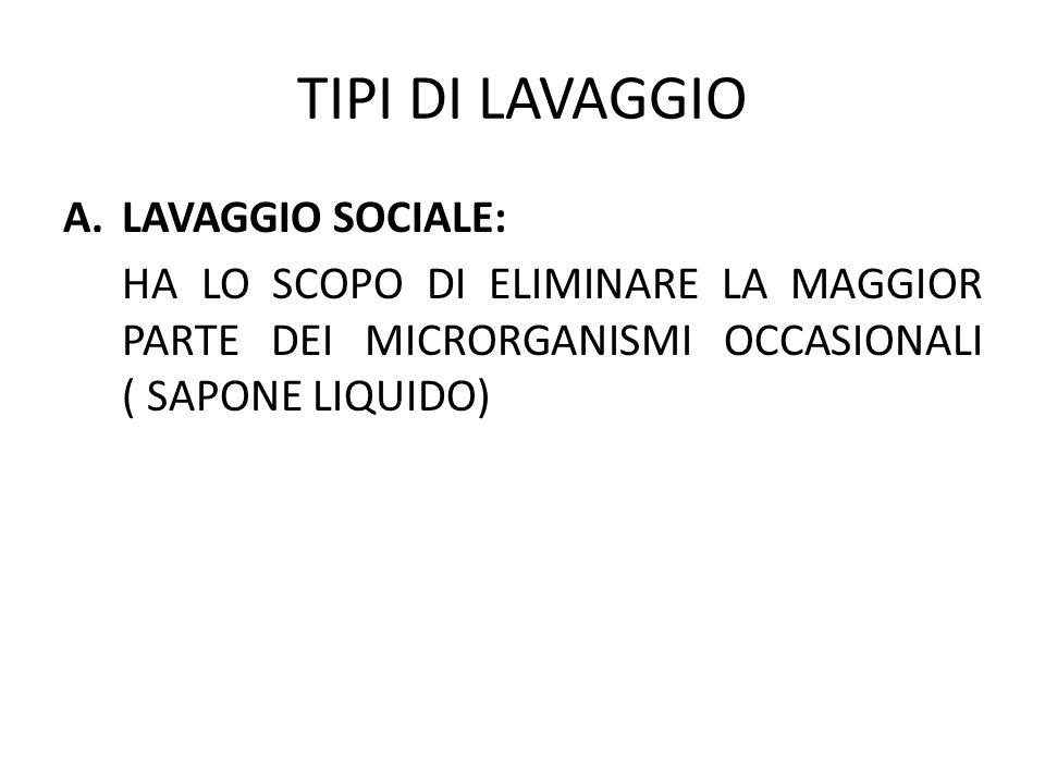 TIPI DI LAVAGGIO A.LAVAGGIO SOCIALE: HA LO SCOPO DI ELIMINARE LA MAGGIOR PARTE DEI MICRORGANISMI OCCASIONALI ( SAPONE LIQUIDO)