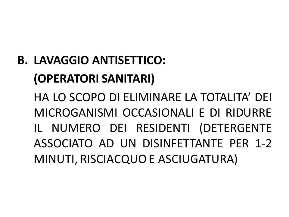 C.LAVAGGIO CHIRURGICO: HA LO SCOPO DI ELIMINARE COMPLETAMENTE I MICRORGANISMI OCCASIONALI E DI RIMUOVERE LA MAGGIORE QUANTITA POSSIBILE DI QUELLI RESIDENTI (DALLA PUNTA DELLE DITA FIN SOPRA IL GOMITO LAVAGGIO DI 1 MINUTO CON DETERGENTE + DISINFETTANTE (ESACLOROFENE) RISCIACQUO LAVAGGIO DI 2 MINUTI RISCIACQUO ASCIUGATURA CON TELI STERILI)