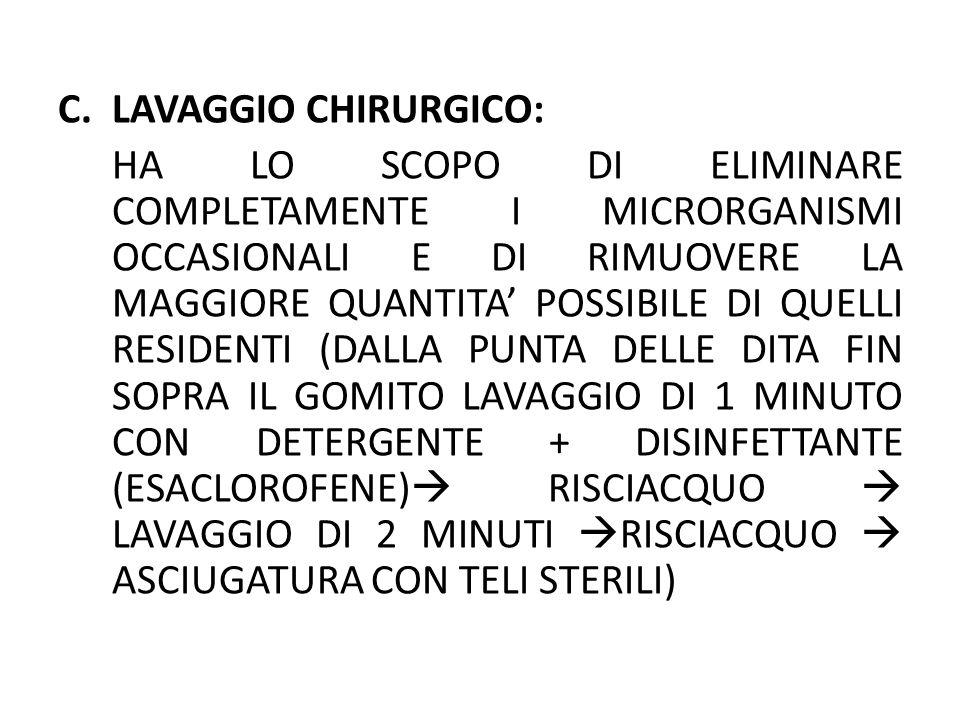 C.LAVAGGIO CHIRURGICO: HA LO SCOPO DI ELIMINARE COMPLETAMENTE I MICRORGANISMI OCCASIONALI E DI RIMUOVERE LA MAGGIORE QUANTITA POSSIBILE DI QUELLI RESI