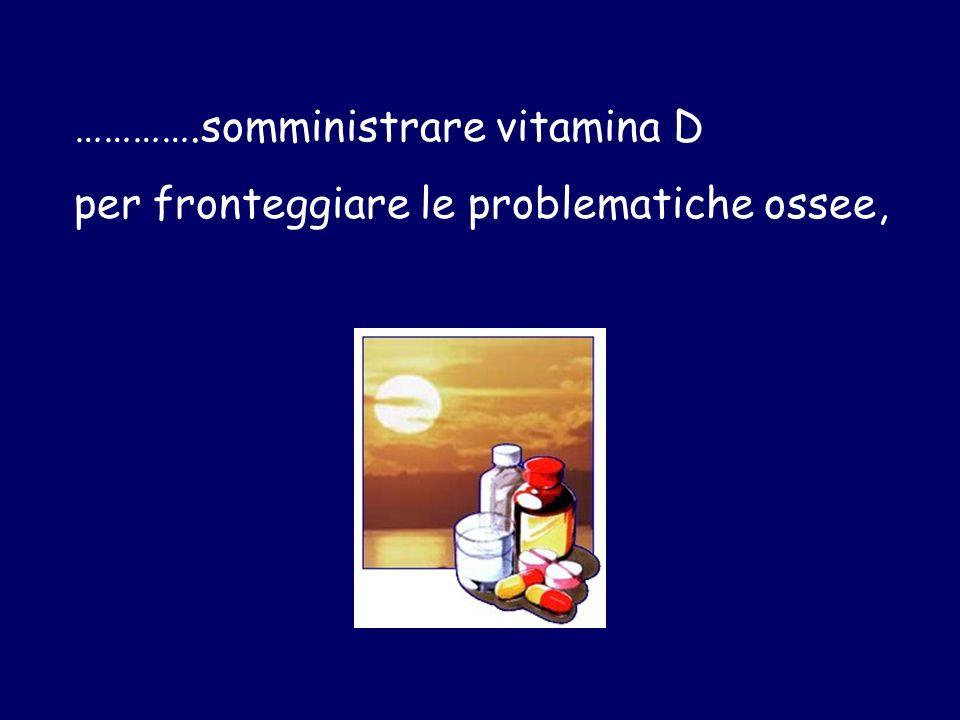………….somministrare vitamina D per fronteggiare le problematiche ossee,