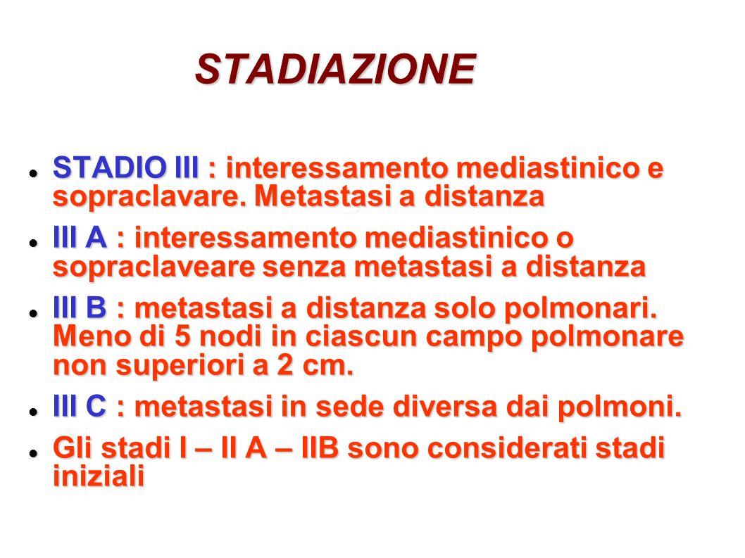 STADIAZIONE STADIO III : interessamento mediastinico e sopraclavare. Metastasi a distanza STADIO III : interessamento mediastinico e sopraclavare. Met