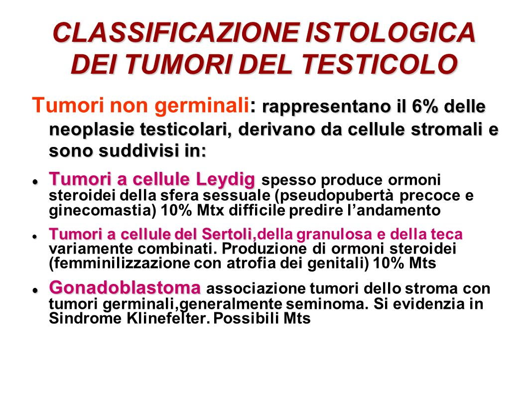 TUMORI A CELLULE GERMINALI La frequenza di questa patologia oscilla tra i 2-6 casi ogni 100000 abitanti di sesso maschile La frequenza di questa patologia oscilla tra i 2-6 casi ogni 100000 abitanti di sesso maschile Rappresenta l 1-2% di tutte le neoplasie maschili, ed il 4-10% di tutti i cancri dell apparato genitale maschile Rappresenta l 1-2% di tutte le neoplasie maschili, ed il 4-10% di tutti i cancri dell apparato genitale maschile Dopo leucemie e linfomi è la neoplasia più frequente nei maschi tra i 19-34 anni Dopo leucemie e linfomi è la neoplasia più frequente nei maschi tra i 19-34 anni