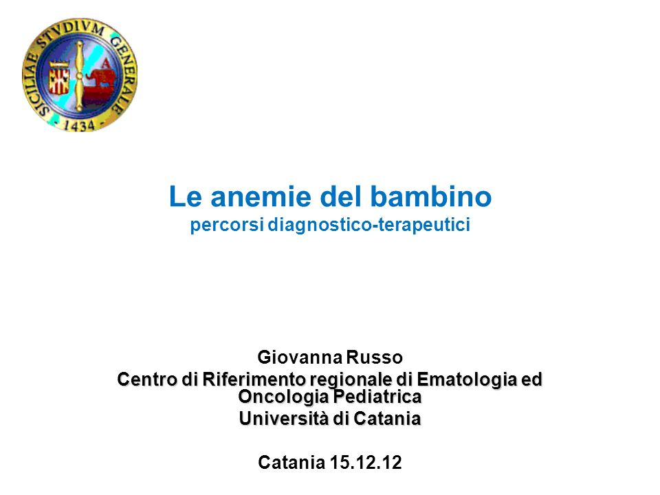 Le anemie del bambino percorsi diagnostico-terapeutici Giovanna Russo Centro di Riferimento regionale di Ematologia ed Oncologia Pediatrica Università