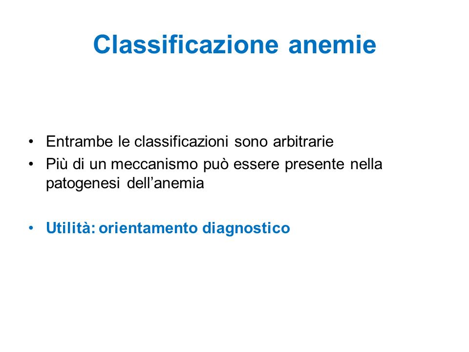 Classificazione anemie Entrambe le classificazioni sono arbitrarie Più di un meccanismo può essere presente nella patogenesi dellanemia Utilità: orientamento diagnostico