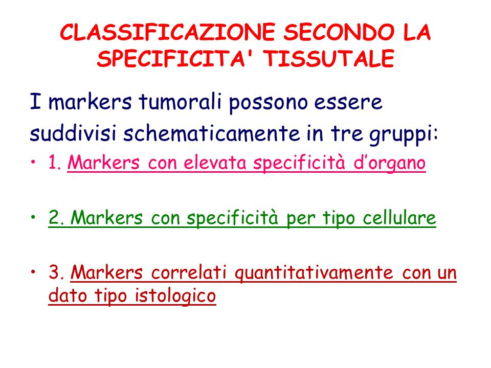CLASSIFICAZIONE SECONDO LA SPECIFICITA' TISSUTALE I markers tumorali possono essere suddivisi schematicamente in tre gruppi: 1. Markers con elevata sp