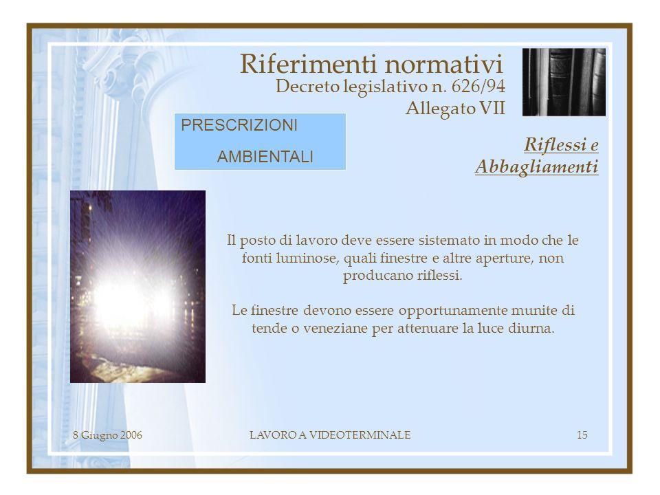 8 Giugno 2006LAVORO A VIDEOTERMINALE15 Riferimenti normativi Decreto legislativo n. 626/94 Allegato VII Il posto di lavoro deve essere sistemato in mo