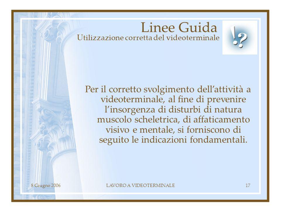 8 Giugno 2006LAVORO A VIDEOTERMINALE17 Linee Guida Utilizzazione corretta del videoterminale Per il corretto svolgimento dellattività a videoterminale