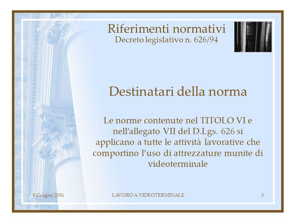 8 Giugno 2006LAVORO A VIDEOTERMINALE3 Riferimenti normativi Decreto legislativo n. 626/94 Destinatari della norma Le norme contenute nel TITOLO VI e n