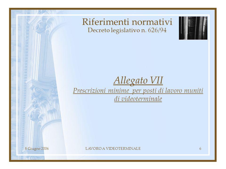 8 Giugno 2006LAVORO A VIDEOTERMINALE6 Riferimenti normativi Decreto legislativo n. 626/94 Allegato VII Prescrizioni minime per posti di lavoro muniti
