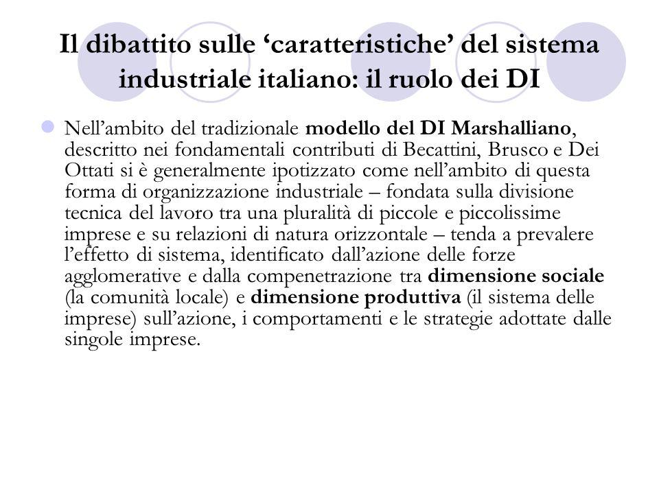 Il dibattito sulle caratteristiche del sistema industriale italiano: il ruolo dei DI Nel modello canonico del DI limpresa e le sue scelte, in particolare quelle che riguardano i processi di crescita, non sembrano assumere un ruolo di particolare rilievo (eccezione lavori Ferruccio e Varaldo (1996 e 2004); ne deriva, da un lato, una meccanica della crescita a livello locale che tende a realizzarsi tramite la replicazione della unità produttiva distrettuale: questultima identificata, dal punto di vista organizzativo, nel modello della piccola e piccolissima impresa distrettettuale e, dallaltro, lidea che nei DI la presenza dei gruppi dovrebbe essere molto modesta.