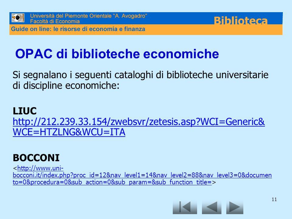 11 OPAC di biblioteche economiche Si segnalano i seguenti cataloghi di biblioteche universitarie di discipline economiche: LIUC http://212.239.33.154/zwebsvr/zetesis.asp?WCI=Generic& WCE=HTZLNG&WCU=ITA http://212.239.33.154/zwebsvr/zetesis.asp?WCI=Generic& WCE=HTZLNG&WCU=ITA BOCCONI http://www.uni- bocconi.it/index.php?proc_id=12&nav_level1=14&nav_level2=88&nav_level3=0&documen to=0&procedura=0&sub_action=0&sub_param=&sub_function_title=