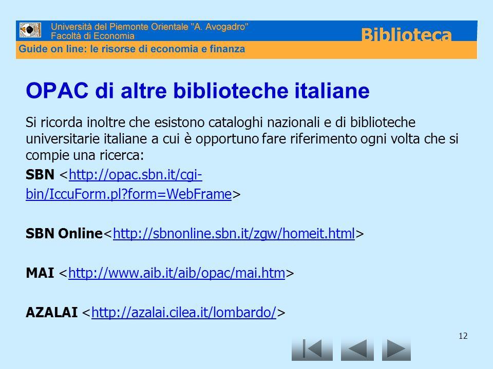 12 OPAC di altre biblioteche italiane Si ricorda inoltre che esistono cataloghi nazionali e di biblioteche universitarie italiane a cui è opportuno fare riferimento ogni volta che si compie una ricerca: SBN <http://opac.sbn.it/cgi-http://opac.sbn.it/cgi- bin/IccuForm.pl?form=WebFramebin/IccuForm.pl?form=WebFrame> SBN Online http://sbnonline.sbn.it/zgw/homeit.html MAI http://www.aib.it/aib/opac/mai.htm AZALAI http://azalai.cilea.it/lombardo/