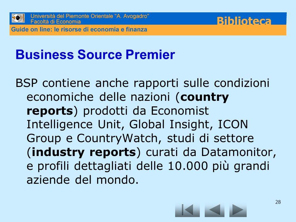 28 Business Source Premier BSP contiene anche rapporti sulle condizioni economiche delle nazioni (country reports) prodotti da Economist Intelligence Unit, Global Insight, ICON Group e CountryWatch, studi di settore (industry reports) curati da Datamonitor, e profili dettagliati delle 10.000 più grandi aziende del mondo.