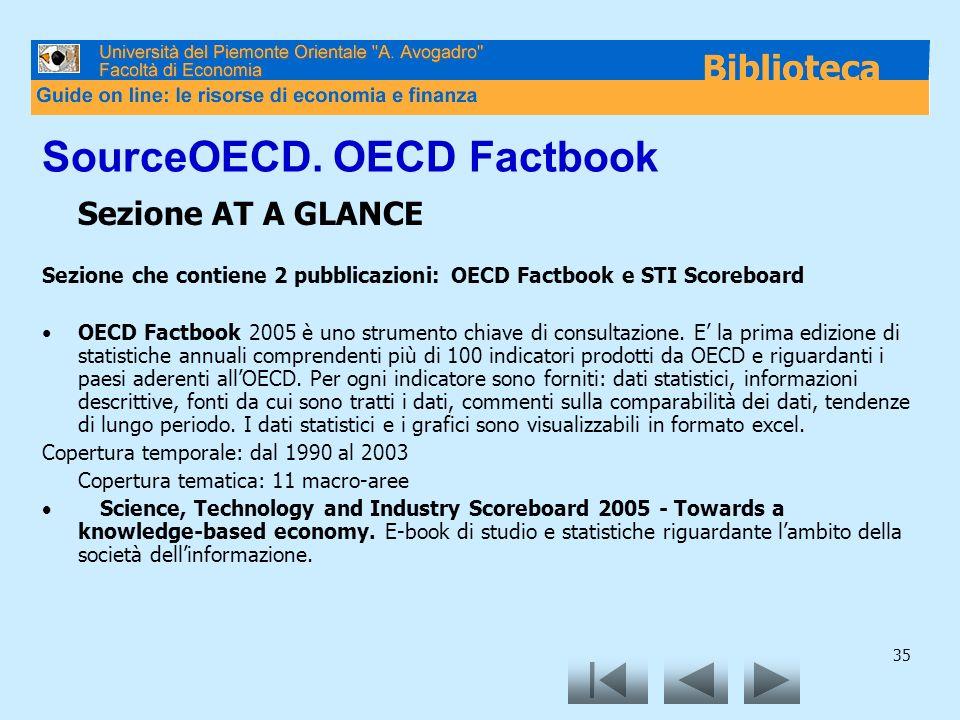 35 SourceOECD. OECD Factbook Sezione AT A GLANCE Sezione che contiene 2 pubblicazioni: OECD Factbook e STI Scoreboard OECD Factbook 2005 è uno strumen