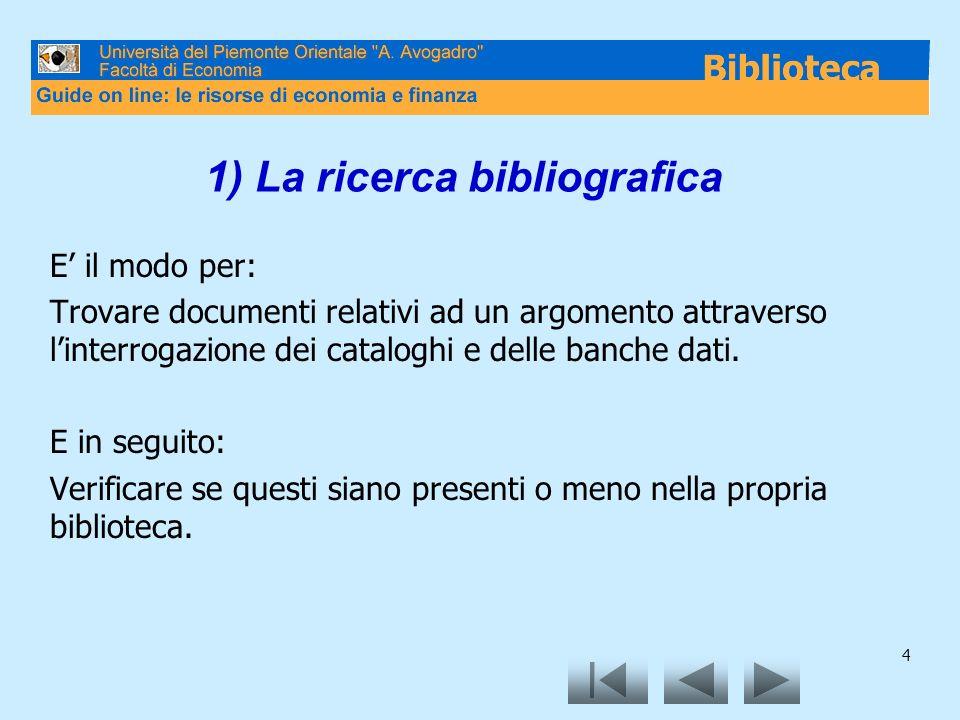 4 1) La ricerca bibliografica E il modo per: Trovare documenti relativi ad un argomento attraverso linterrogazione dei cataloghi e delle banche dati.