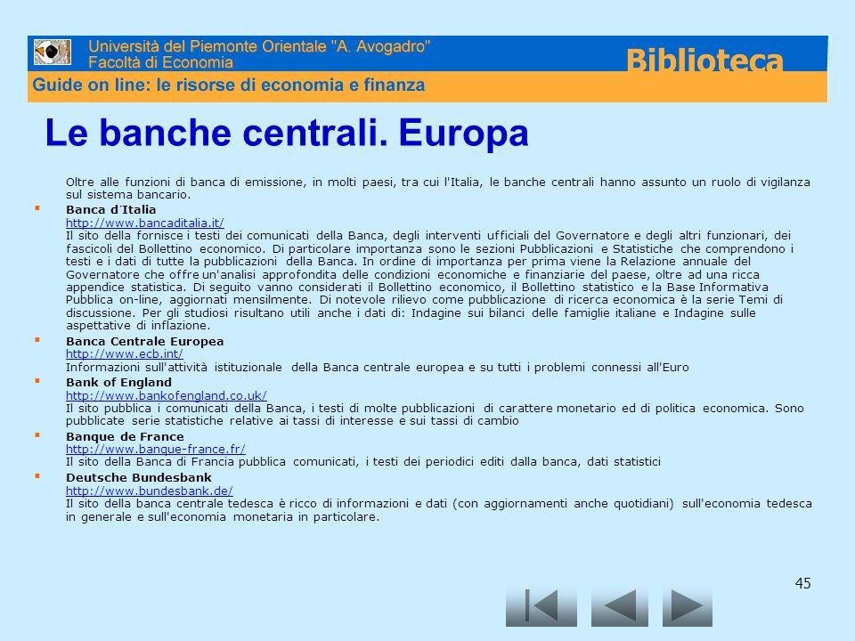 45 Le banche centrali. Europa Oltre alle funzioni di banca di emissione, in molti paesi, tra cui l'Italia, le banche centrali hanno assunto un ruolo d