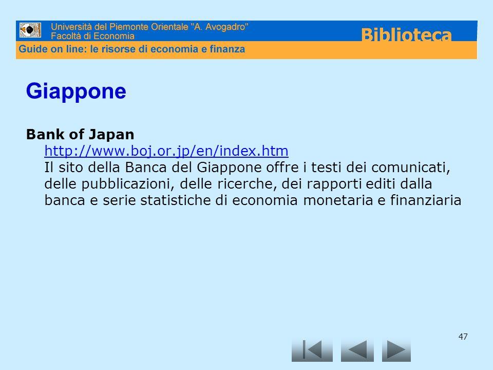 47 Giappone Bank of Japan http://www.boj.or.jp/en/index.htm Il sito della Banca del Giappone offre i testi dei comunicati, delle pubblicazioni, delle ricerche, dei rapporti editi dalla banca e serie statistiche di economia monetaria e finanziaria http://www.boj.or.jp/en/index.htm