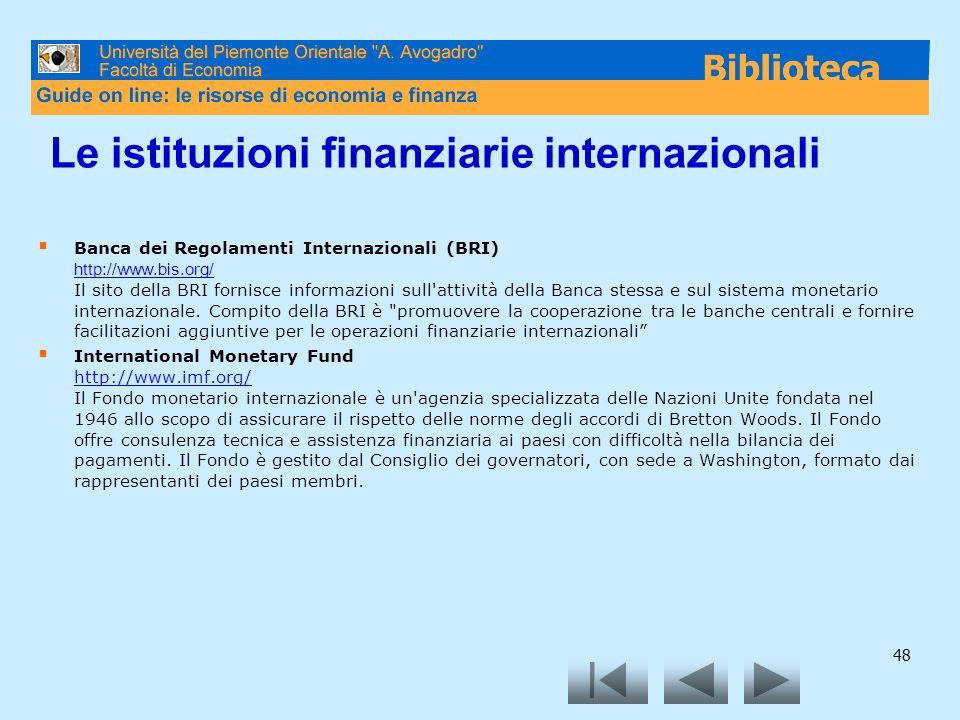 48 Le istituzioni finanziarie internazionali Banca dei Regolamenti Internazionali (BRI) http://www.bis.org/ Il sito della BRI fornisce informazioni su
