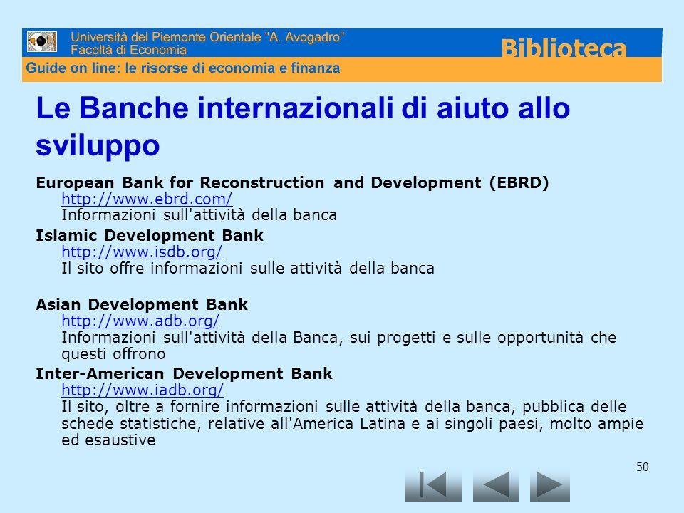 50 Le Banche internazionali di aiuto allo sviluppo European Bank for Reconstruction and Development (EBRD) http://www.ebrd.com/ Informazioni sull attività della banca http://www.ebrd.com/ Islamic Development Bank http://www.isdb.org/ Il sito offre informazioni sulle attività della banca http://www.isdb.org/ Asian Development Bank http://www.adb.org/ Informazioni sull attività della Banca, sui progetti e sulle opportunità che questi offrono http://www.adb.org/ Inter-American Development Bank http://www.iadb.org/ Il sito, oltre a fornire informazioni sulle attività della banca, pubblica delle schede statistiche, relative all America Latina e ai singoli paesi, molto ampie ed esaustive http://www.iadb.org/
