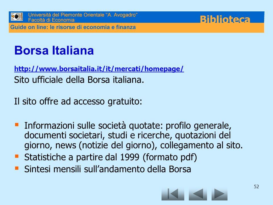 52 Borsa Italiana http://www.borsaitalia.it/it/mercati/homepage/ Sito ufficiale della Borsa italiana. Il sito offre ad accesso gratuito: Informazioni
