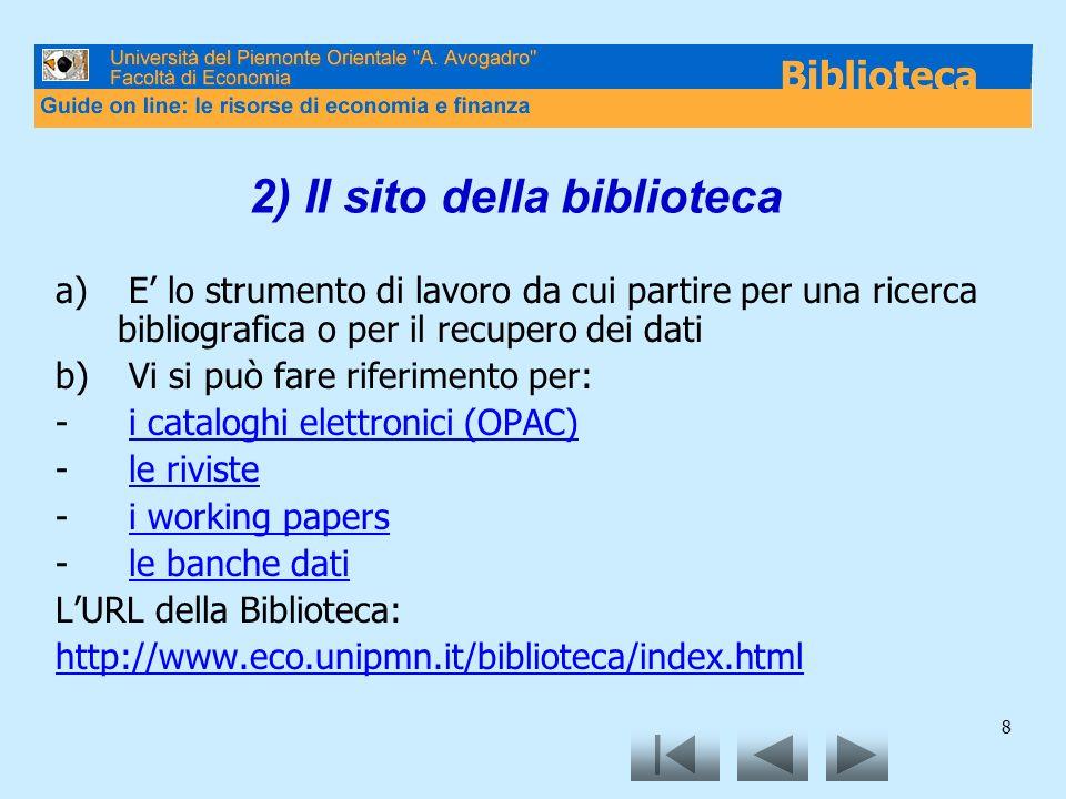 8 2) Il sito della biblioteca a) E lo strumento di lavoro da cui partire per una ricerca bibliografica o per il recupero dei dati b) Vi si può fare riferimento per: - i cataloghi elettronici (OPAC)i cataloghi elettronici (OPAC) - le rivistele riviste - i working papersi working papers - le banche datile banche dati LURL della Biblioteca: http://www.eco.unipmn.it/biblioteca/index.html