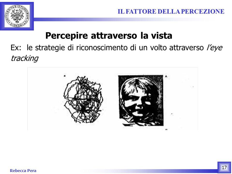 Rebecca Pera 17 IL FATTORE DELLA PERCEZIONE IL FATTORE DELLA PERCEZIONE Percepire attraverso la vista Ex: le strategie di riconoscimento di un volto attraverso leye tracking