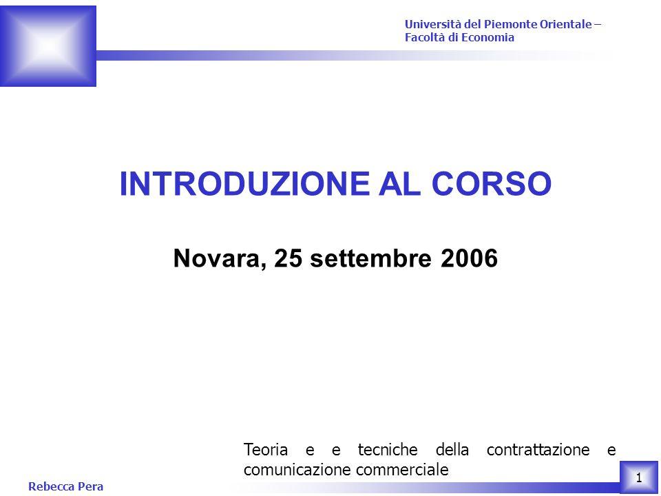 Rebecca Pera 1 Teoria e e tecniche della contrattazione e comunicazione commerciale Università del Piemonte Orientale – Facoltà di Economia INTRODUZIONE AL CORSO Novara, 25 settembre 2006