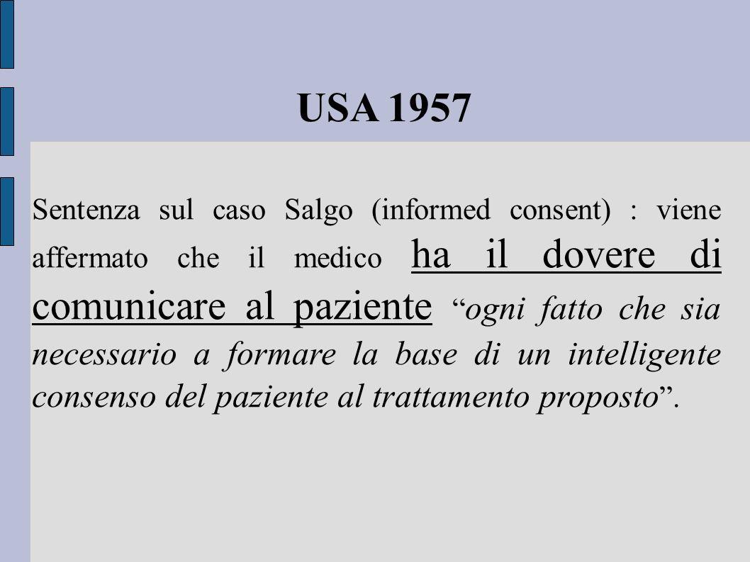 USA 1957 Sentenza sul caso Salgo (informed consent) : viene affermato che il medico ha il dovere di comunicare al paziente ogni fatto che sia necessar