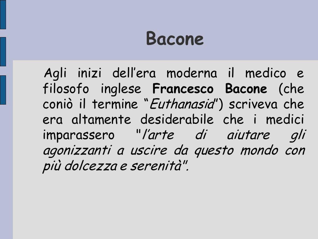 Bacone Agli inizi dellera moderna il medico e filosofo inglese Francesco Bacone (che coniò il termine Euthanasia) scriveva che era altamente desiderab