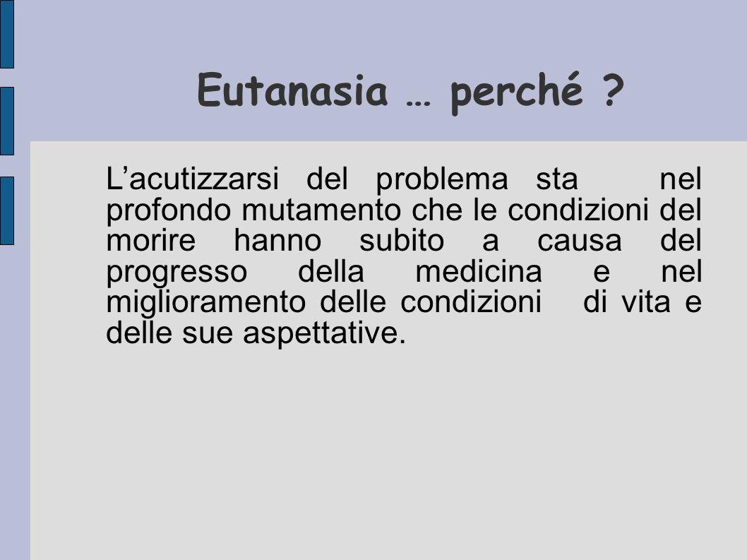 Eutanasia … perché ? Lacutizzarsi del problema sta nel profondo mutamento che le condizioni del morire hanno subito a causa del progresso della medici