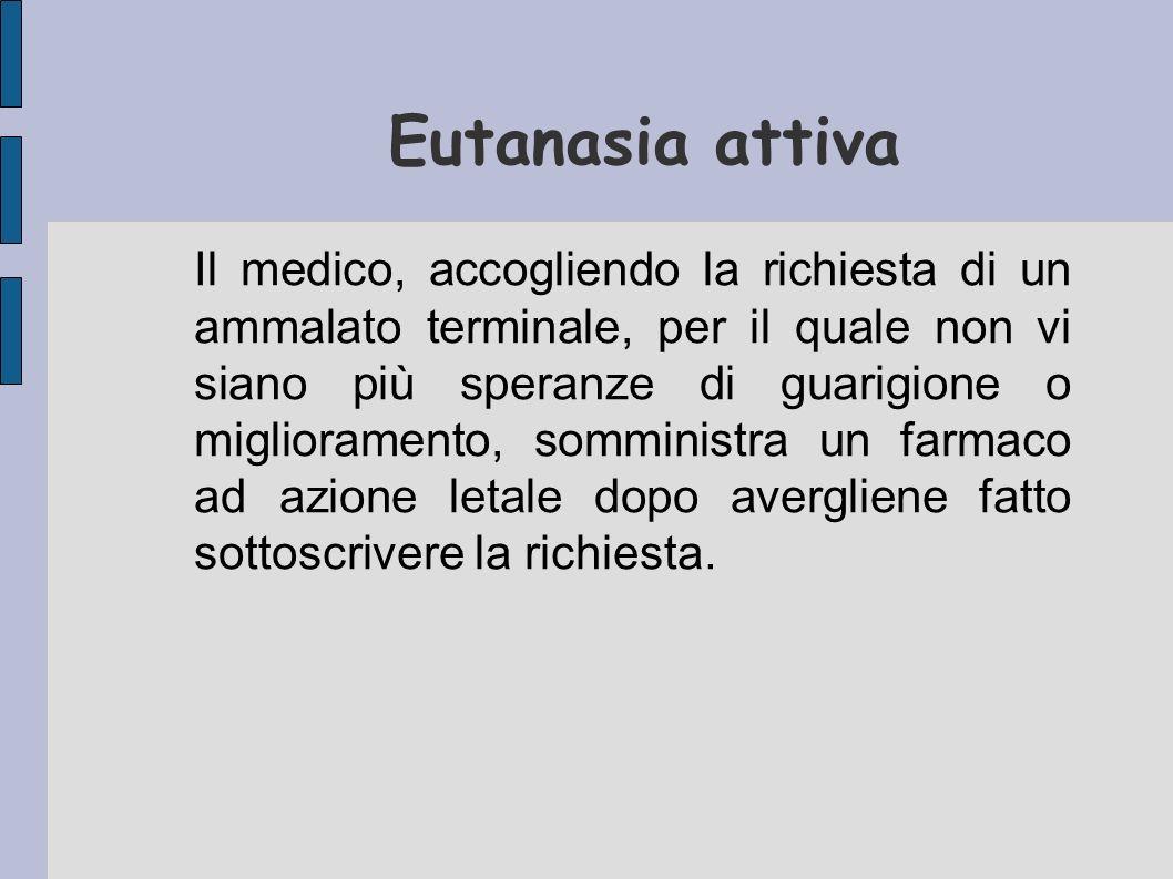 Eutanasia attiva Il medico, accogliendo la richiesta di un ammalato terminale, per il quale non vi siano più speranze di guarigione o miglioramento, s