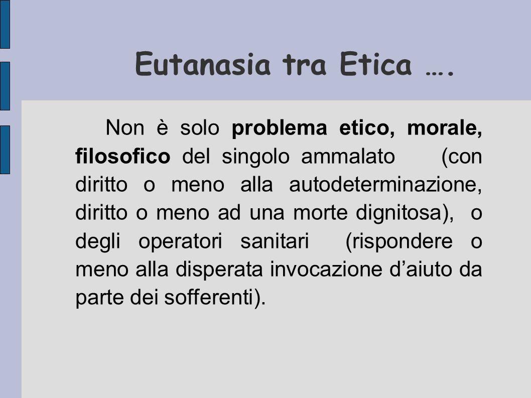 Eutanasia tra Etica …. Non è solo problema etico, morale, filosofico del singolo ammalato (con diritto o meno alla autodeterminazione, diritto o meno