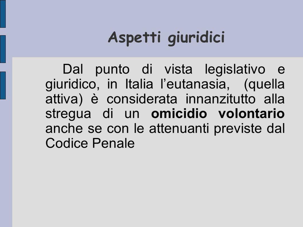 Aspetti giuridici Dal punto di vista legislativo e giuridico, in Italia leutanasia, (quella attiva) è considerata innanzitutto alla stregua di un omic