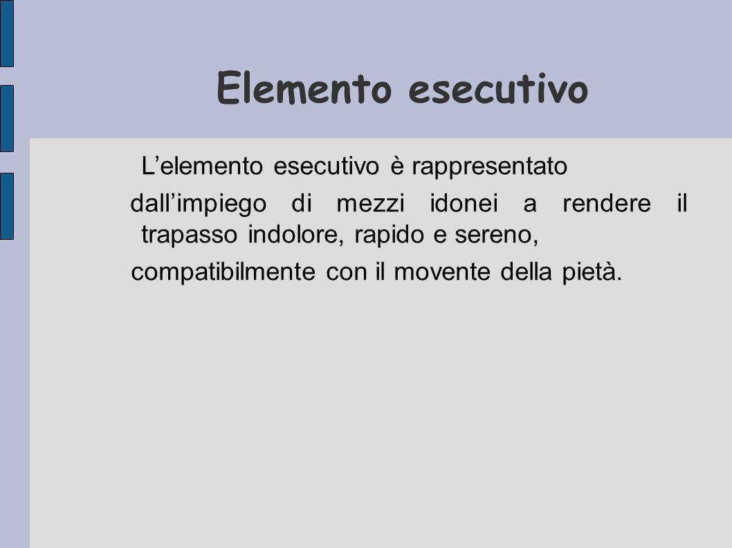 Elemento esecutivo Lelemento esecutivo è rappresentato dallimpiego di mezzi idonei a rendere il trapasso indolore, rapido e sereno, compatibilmente co