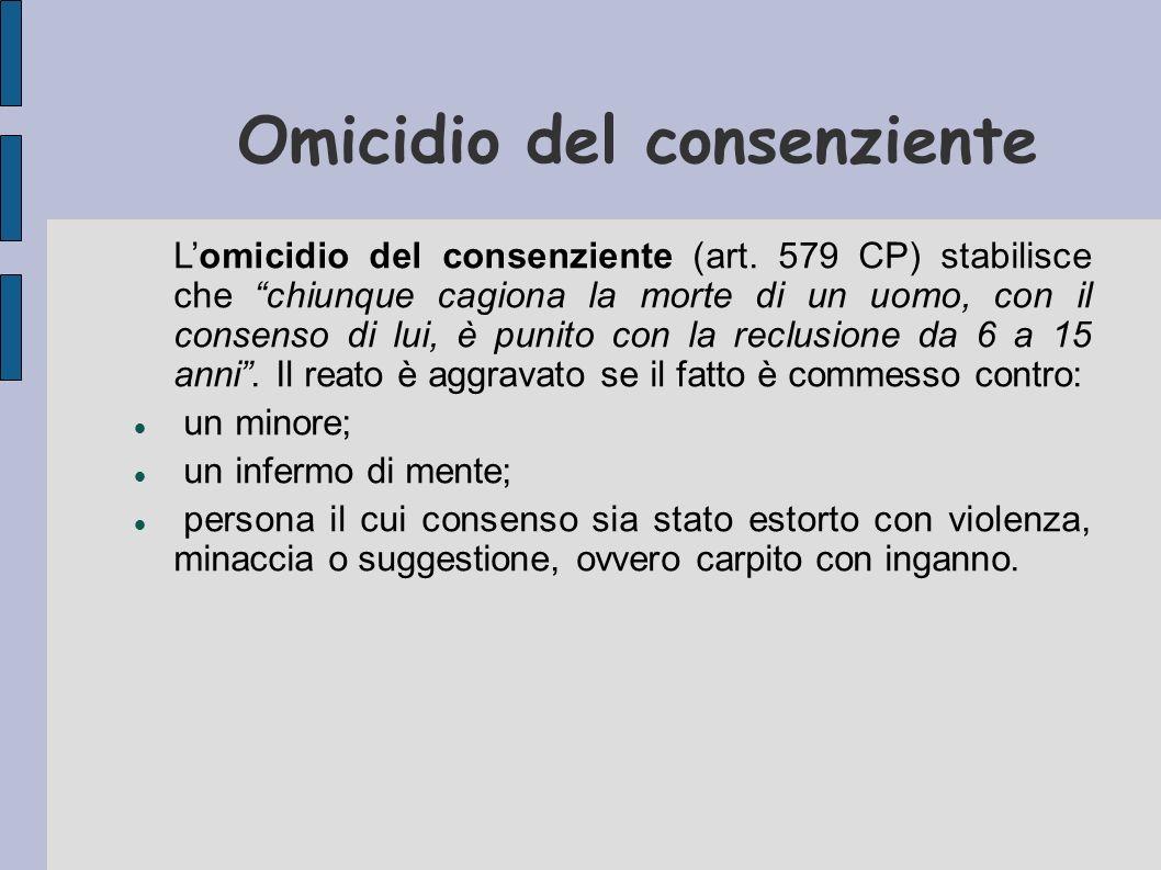 Omicidio del consenziente Lomicidio del consenziente (art. 579 CP) stabilisce che chiunque cagiona la morte di un uomo, con il consenso di lui, è puni