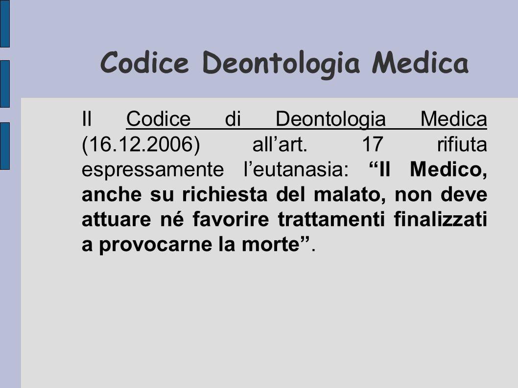 Codice Deontologia Medica Il Codice di Deontologia Medica (16.12.2006) allart. 17 rifiuta espressamente leutanasia: Il Medico, anche su richiesta del