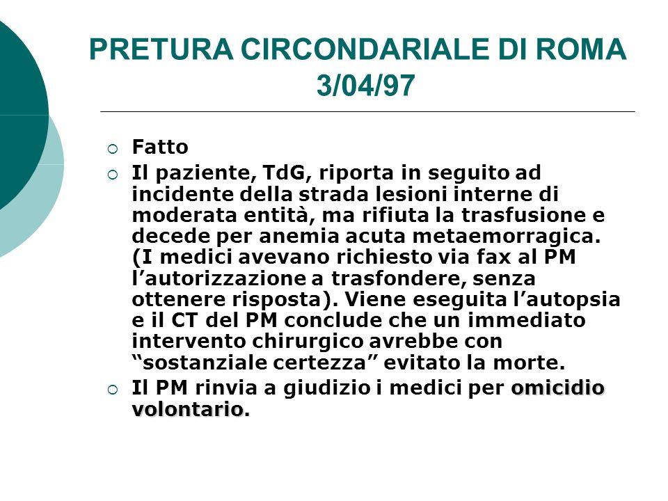 PRETURA CIRCONDARIALE DI ROMA 3/04/97 Fatto Il paziente, TdG, riporta in seguito ad incidente della strada lesioni interne di moderata entità, ma rifiuta la trasfusione e decede per anemia acuta metaemorragica.