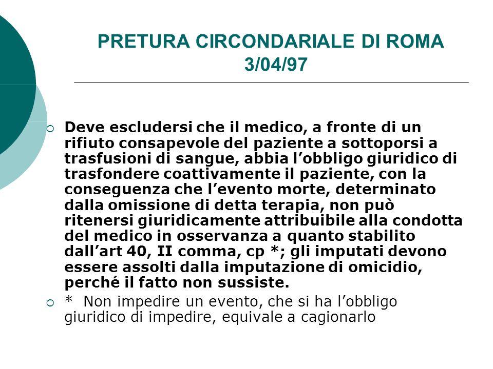 PRETURA CIRCONDARIALE DI ROMA 3/04/97 Deve escludersi che il medico, a fronte di un rifiuto consapevole del paziente a sottoporsi a trasfusioni di sangue, abbia lobbligo giuridico di trasfondere coattivamente il paziente, con la conseguenza che levento morte, determinato dalla omissione di detta terapia, non può ritenersi giuridicamente attribuibile alla condotta del medico in osservanza a quanto stabilito dallart 40, II comma, cp *; gli imputati devono essere assolti dalla imputazione di omicidio, perché il fatto non sussiste.
