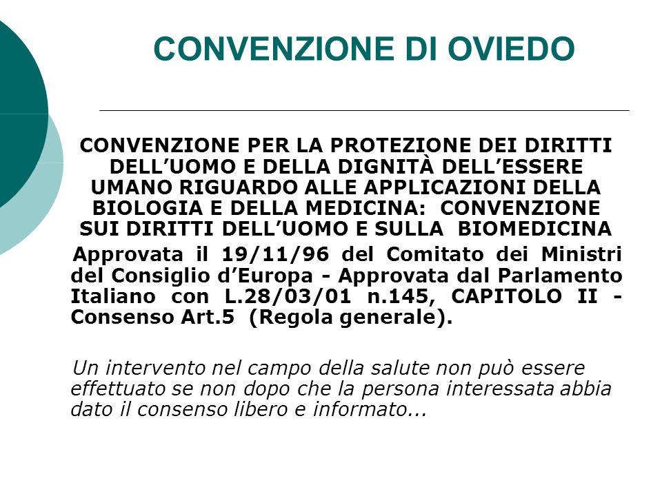 CONVENZIONE DI OVIEDO CONVENZIONE PER LA PROTEZIONE DEI DIRITTI DELLUOMO E DELLA DIGNITÀ DELLESSERE UMANO RIGUARDO ALLE APPLICAZIONI DELLA BIOLOGIA E DELLA MEDICINA: CONVENZIONE SUI DIRITTI DELLUOMO E SULLA BIOMEDICINA Approvata il 19/11/96 del Comitato dei Ministri del Consiglio dEuropa - Approvata dal Parlamento Italiano con L.28/03/01 n.145, CAPITOLO II - Consenso Art.5 (Regola generale).